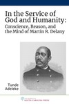 In the Service of God and Humanity: Conscience, Reason, and the Mind of Martin R. Delany by Tunde Adeleke